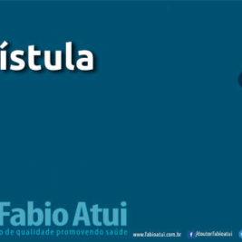 Fístula - Por Dr Fabio Atui - Cirurgia do Aparelho Digestivo e Coloproctologista