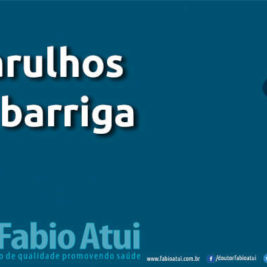 Barulhos na barriga - Por Dr Fabio Atui - Cirurgia do Aparelho Digestivo e Coloproctologista